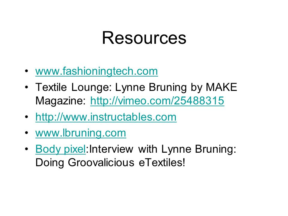Resources www.fashioningtech.com Textile Lounge: Lynne Bruning by MAKE Magazine: http://vimeo.com/25488315http://vimeo.com/25488315 http://www.instruc