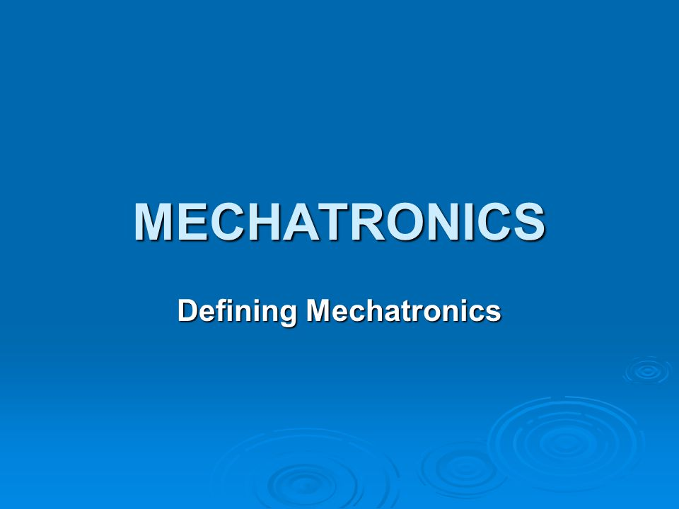 MECHATRONICS Defining Mechatronics