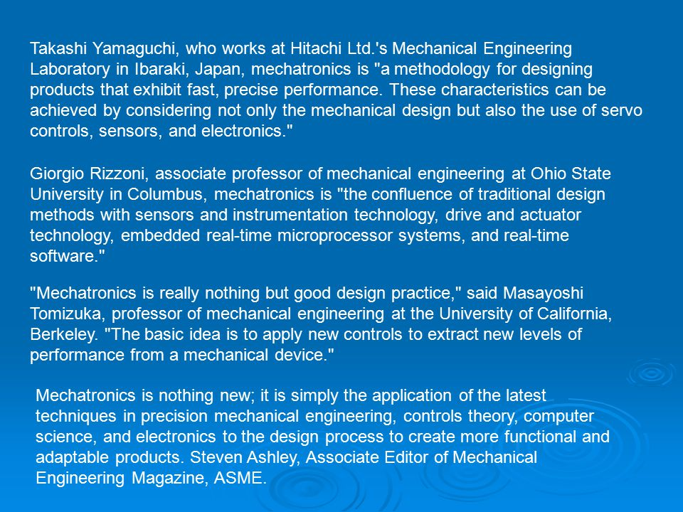 Takashi Yamaguchi, who works at Hitachi Ltd. s Mechanical Engineering Laboratory in Ibaraki, Japan, mechatronics is a methodology for designing products that exhibit fast, precise performance.