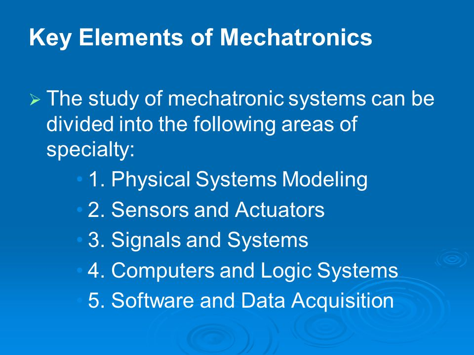   The study of mechatronic systems can be divided into the following areas of specialty: 1. Physical Systems Modeling 2. Sensors and Actuators 3. Si