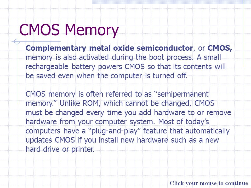 CMOS Memory Complementary metal oxide semiconductor, or CMOS, memory is also activated during the boot process. A small rechargeable battery powers CM