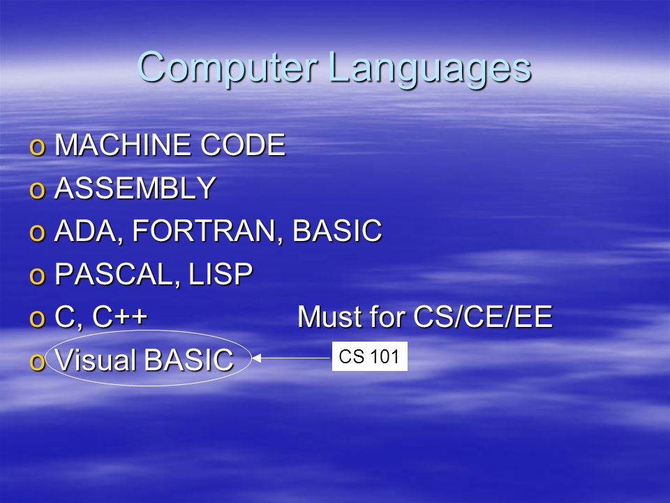 Computer Languages oMACHINE CODE oASSEMBLY oADA, FORTRAN, BASIC oPASCAL, LISP oC, C++Must for CS/CE/EE oVisual BASIC CS 101