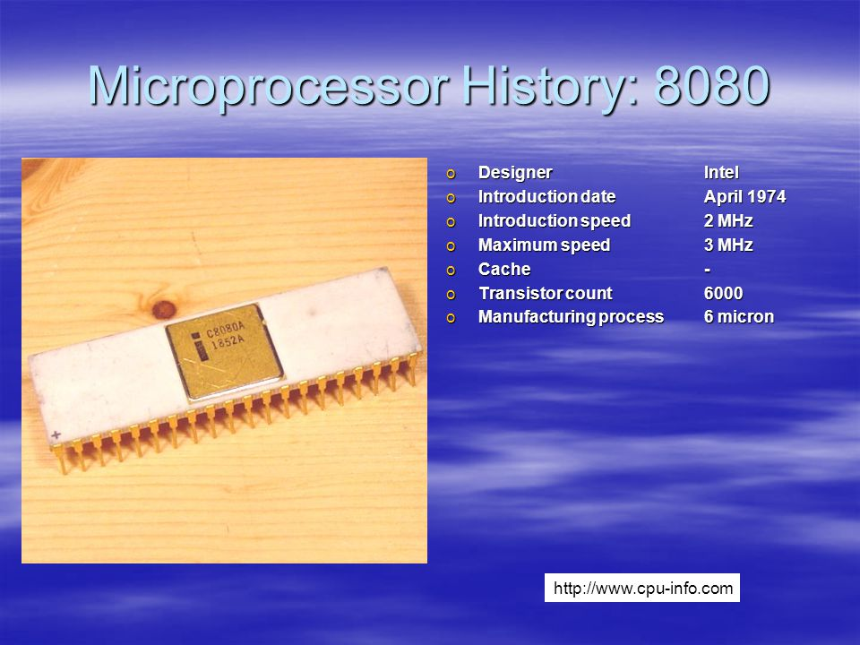 Microprocessor History: 8080 oDesignerIntel oIntroduction dateApril 1974 oIntroduction speed2 MHz oMaximum speed3 MHz oCache- oTransistor count6000 oManufacturing process6 micron http://www.cpu-info.com