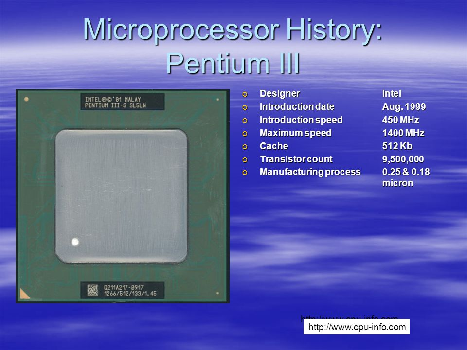Microprocessor History: Pentium III oDesignerIntel oIntroduction dateAug. 1999 oIntroduction speed450 MHz oMaximum speed1400 MHz oCache512 Kb oTransis