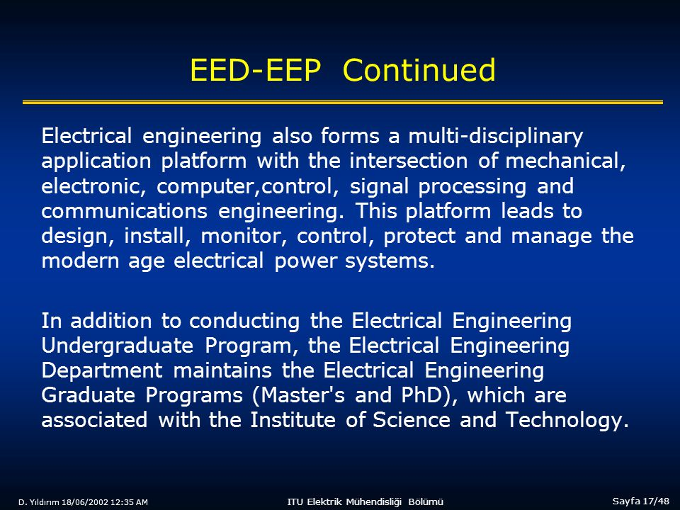 D. Yıldırım 18/06/2002 12:35 AM Sayfa 17/48 ITU Elektrik Mühendisliği Bölümü EED-EEP Continued Electrical engineering also forms a multi-disciplinary