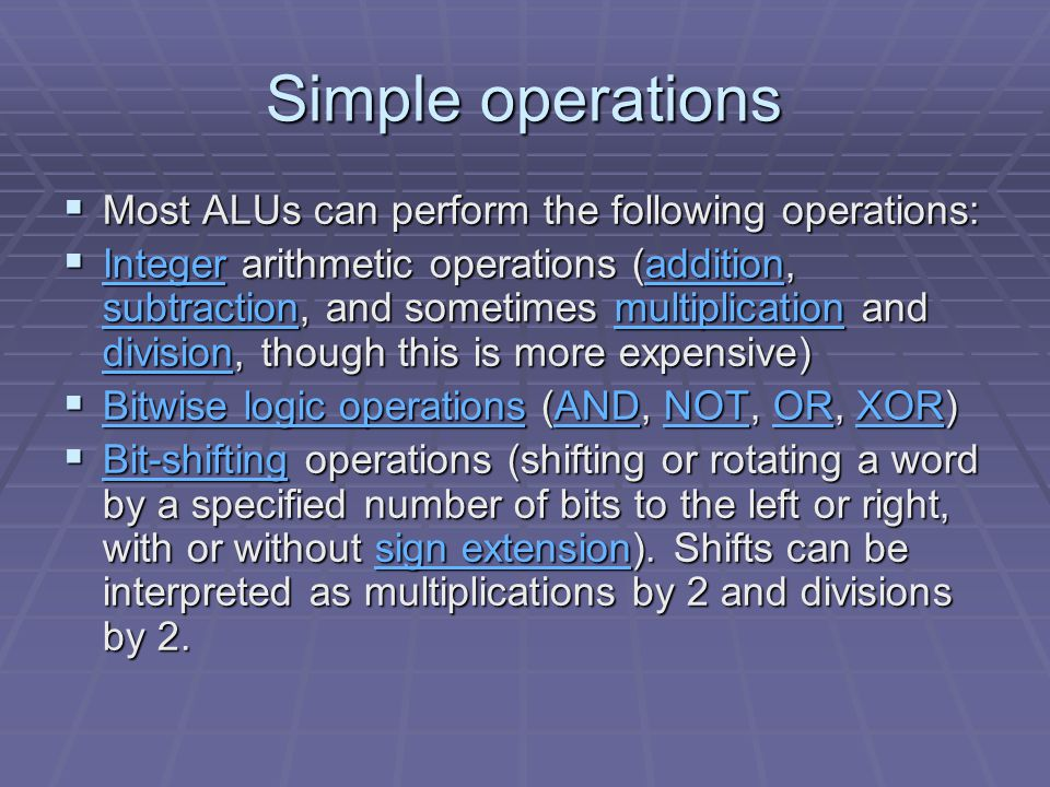 Simple operations  Most ALUs can perform the following operations:  Integer arithmetic operations (addition, subtraction, and sometimes multiplication and division, though this is more expensive) Integeraddition subtractionmultiplication division Integeraddition subtractionmultiplication division  Bitwise logic operations (AND, NOT, OR, XOR) Bitwise logic operationsANDNOTORXOR Bitwise logic operationsANDNOTORXOR  Bit-shifting operations (shifting or rotating a word by a specified number of bits to the left or right, with or without sign extension).