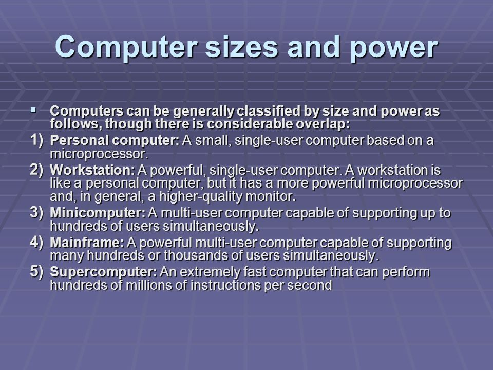 Computer sizes and power  Computers can be generally classified by size and power as follows, though there is considerable overlap: 1) Personal computer: A small, single-user computer based on a microprocessor.