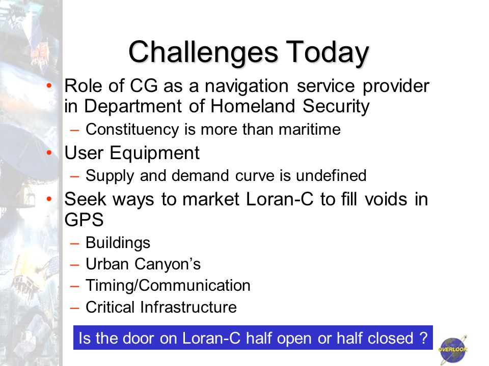 Challenges Today Role of CG as a navigation service provider in Department of Homeland Security –Constituency is more than maritime User Equipment –Supply and demand curve is undefined Seek ways to market Loran-C to fill voids in GPS –Buildings –Urban Canyon's –Timing/Communication –Critical Infrastructure Is the door on Loran-C half open or half closed ?