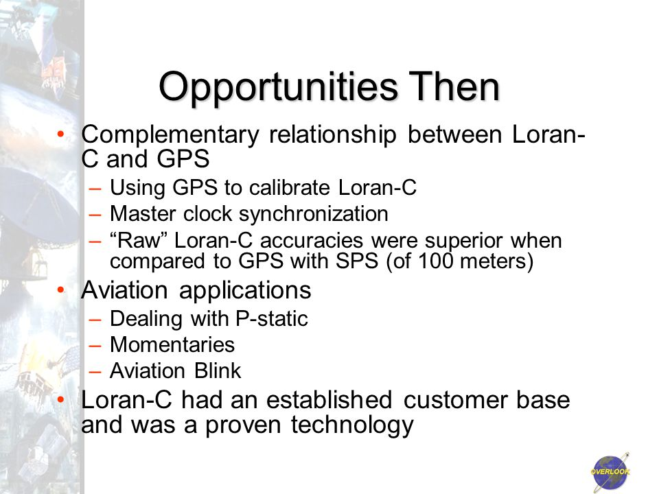 Opportunities Then Complementary relationship between Loran- C and GPS –Using GPS to calibrate Loran-C –Master clock synchronization – Raw Loran-C accuracies were superior when compared to GPS with SPS (of 100 meters) Aviation applications –Dealing with P-static –Momentaries –Aviation Blink Loran-C had an established customer base and was a proven technology