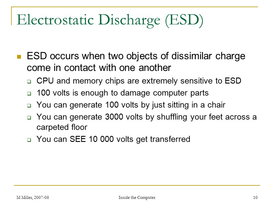 M Miller, 2007-08 Inside the Computer 10 Electrostatic Discharge (ESD) ESD occurs when two objects of dissimilar charge come in contact with one another  CPU and memory chips are extremely sensitive to ESD  100 volts is enough to damage computer parts  You can generate 100 volts by just sitting in a chair  You can generate 3000 volts by shuffling your feet across a carpeted floor  You can SEE 10 000 volts get transferred
