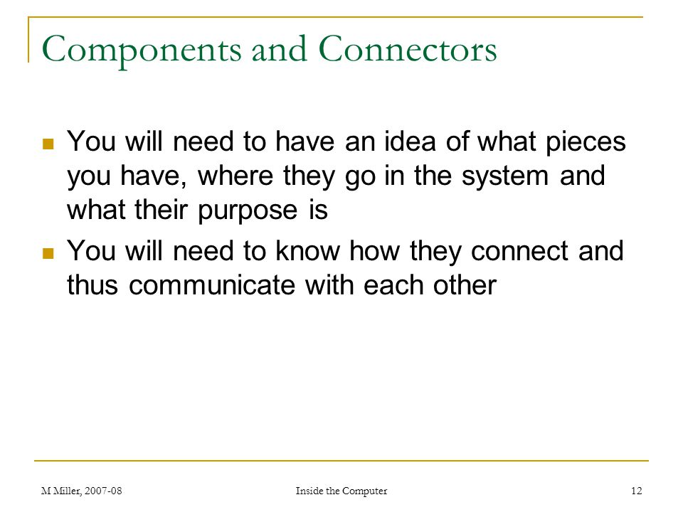 M Miller, 2007-08 Inside the Computer 12 Components and Connectors You will need to have an idea of what pieces you have, where they go in the system and what their purpose is You will need to know how they connect and thus communicate with each other