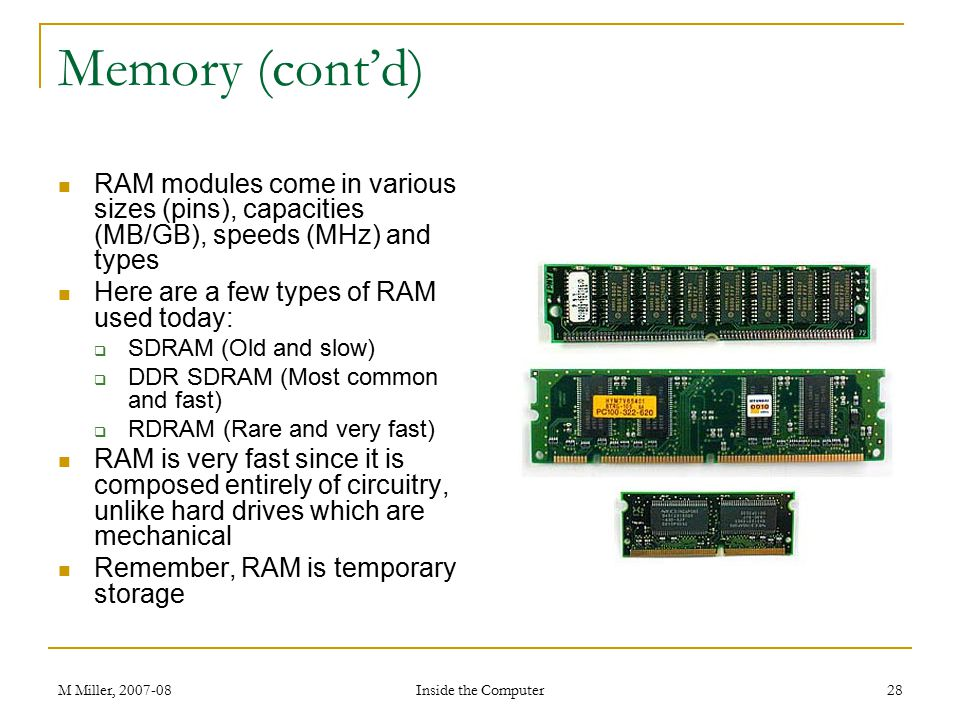 M Miller, 2007-08 Inside the Computer 28 Memory (cont'd) RAM modules come in various sizes (pins), capacities (MB/GB), speeds (MHz) and types Here are a few types of RAM used today:  SDRAM (Old and slow)  DDR SDRAM (Most common and fast)  RDRAM (Rare and very fast) RAM is very fast since it is composed entirely of circuitry, unlike hard drives which are mechanical Remember, RAM is temporary storage