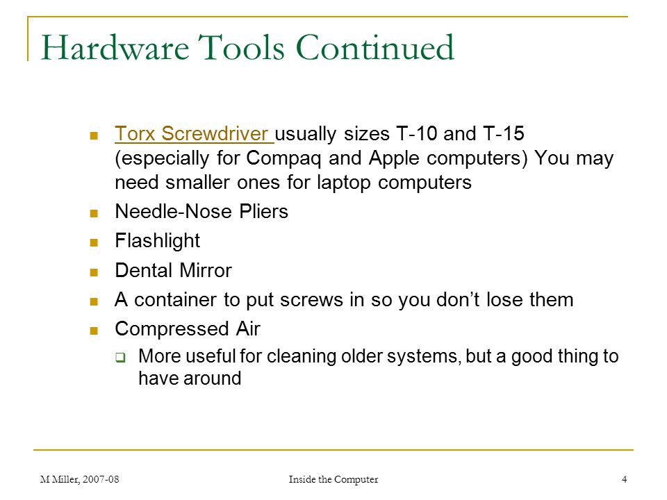 M Miller, 2007-08 Inside the Computer 4 Hardware Tools Continued Torx Screwdriver usually sizes T-10 and T-15 (especially for Compaq and Apple computers) You may need smaller ones for laptop computers Torx Screwdriver Needle-Nose Pliers Flashlight Dental Mirror A container to put screws in so you don't lose them Compressed Air  More useful for cleaning older systems, but a good thing to have around