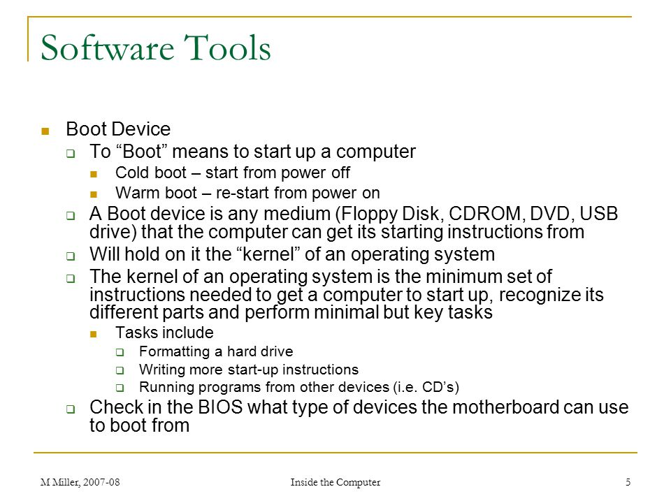 M Miller, 2007-08 Inside the Computer 5 Software Tools Boot Device  To Boot means to start up a computer Cold boot – start from power off Warm boot – re-start from power on  A Boot device is any medium (Floppy Disk, CDROM, DVD, USB drive) that the computer can get its starting instructions from  Will hold on it the kernel of an operating system  The kernel of an operating system is the minimum set of instructions needed to get a computer to start up, recognize its different parts and perform minimal but key tasks Tasks include  Formatting a hard drive  Writing more start-up instructions  Running programs from other devices (i.e.