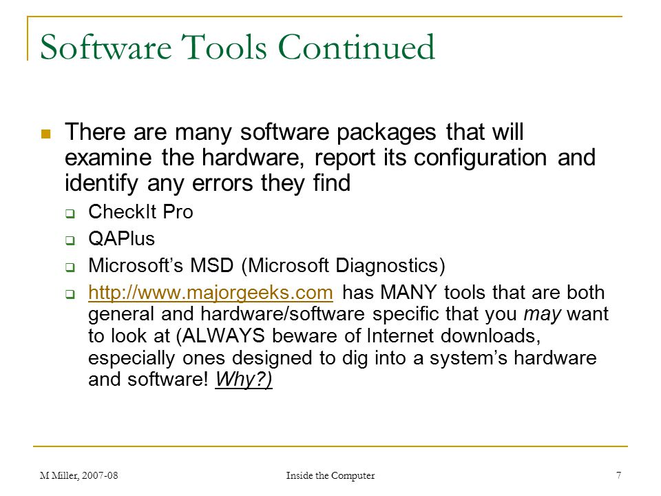 M Miller, 2007-08 Inside the Computer 7 Software Tools Continued There are many software packages that will examine the hardware, report its configuration and identify any errors they find  CheckIt Pro  QAPlus  Microsoft's MSD (Microsoft Diagnostics)  http://www.majorgeeks.com has MANY tools that are both general and hardware/software specific that you may want to look at (ALWAYS beware of Internet downloads, especially ones designed to dig into a system's hardware and software.