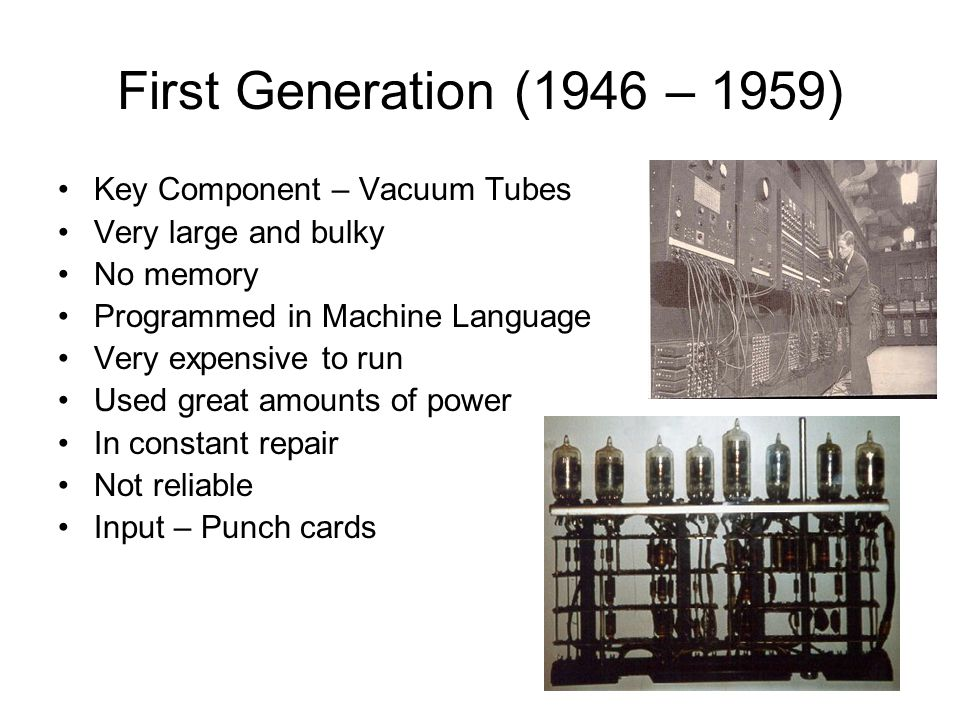 First Generation (1946 – 1959) Key Component – Vacuum Tubes Very large and bulky No memory Programmed in Machine Language Very expensive to run Used g