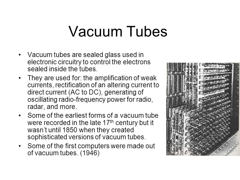 Vacuum Tubes Vacuum tubes are sealed glass used in electronic circuitry to control the electrons sealed inside the tubes. They are used for: the ampli