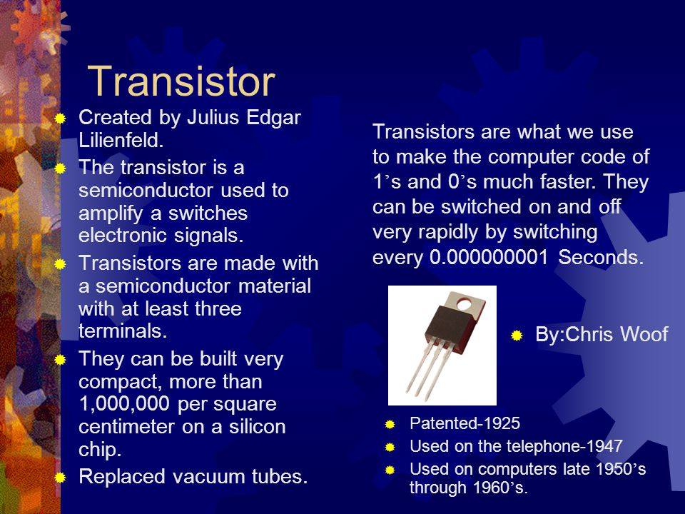 Transistor  Created by Julius Edgar Lilienfeld.  The transistor is a semiconductor used to amplify a switches electronic signals.  Transistors are