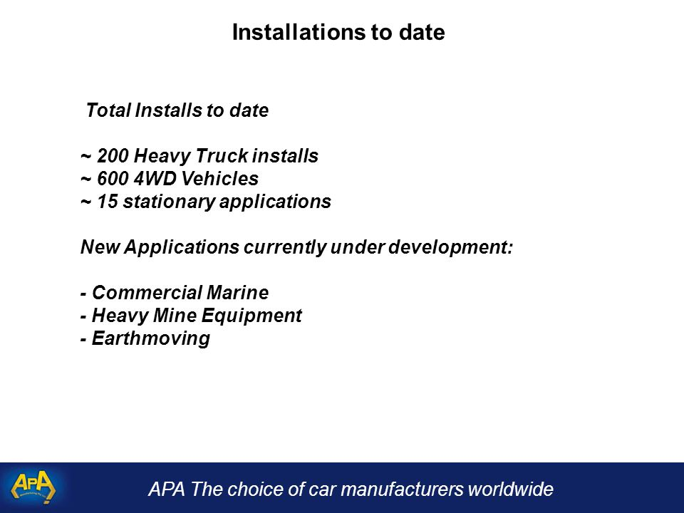 APA The choice of car manufacturers worldwide Installations to date Total Installs to date ~ 200 Heavy Truck installs ~ 600 4WD Vehicles ~ 15 stationary applications New Applications currently under development: - Commercial Marine - Heavy Mine Equipment - Earthmoving