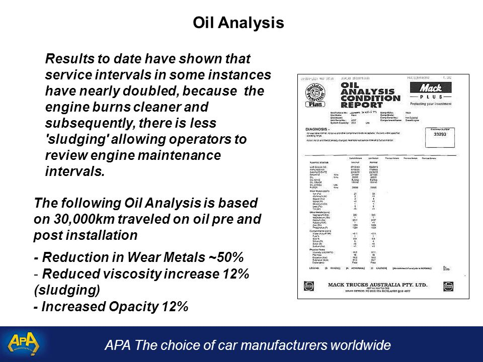 APA The choice of car manufacturers worldwide Oil Analysis - Reduction in Wear Metals ~50% Results to date have shown that service intervals in some instances have nearly doubled, because the engine burns cleaner and subsequently, there is less sludging allowing operators to review engine maintenance intervals.