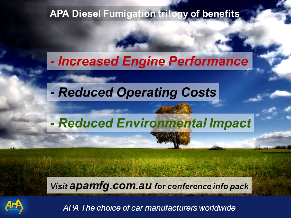 APA The choice of car manufacturers worldwide - Reduced Operating Costs - Reduced Environmental Impact - Increased Engine Performance APA Diesel Fumigation trilogy of benefits Visit apamfg.com.au for conference info pack