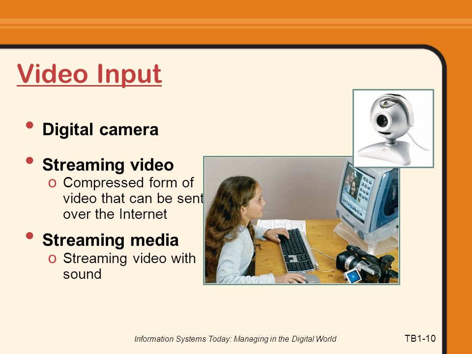 Information Systems Today: Managing in the Digital World TB1-10 Video Input Digital camera Streaming video o Compressed form of video that can be sent over the Internet Streaming media o Streaming video with sound