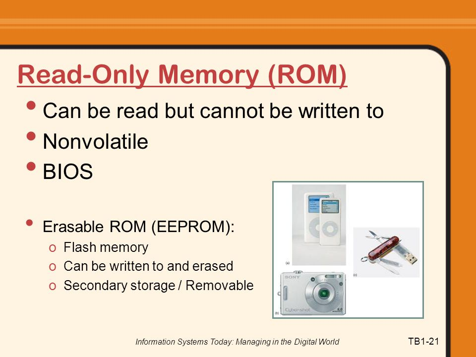 Information Systems Today: Managing in the Digital World TB1-21 Read-Only Memory (ROM) Can be read but cannot be written to Nonvolatile BIOS Erasable ROM (EEPROM): o Flash memory o Can be written to and erased o Secondary storage / Removable