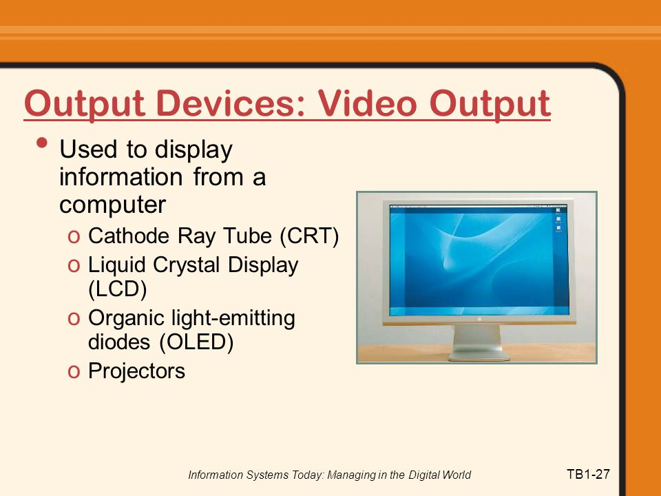 Information Systems Today: Managing in the Digital World TB1-27 Output Devices: Video Output Used to display information from a computer o Cathode Ray Tube (CRT) o Liquid Crystal Display (LCD) o Organic light-emitting diodes (OLED) o Projectors