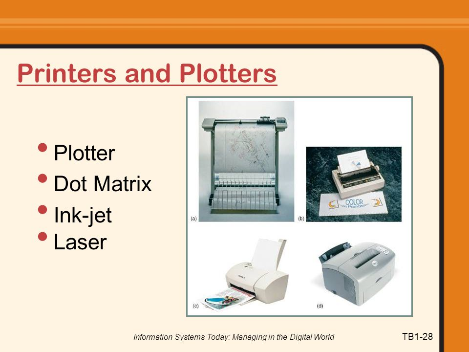 Information Systems Today: Managing in the Digital World TB1-28 Printers and Plotters Plotter Dot Matrix Ink-jet Laser