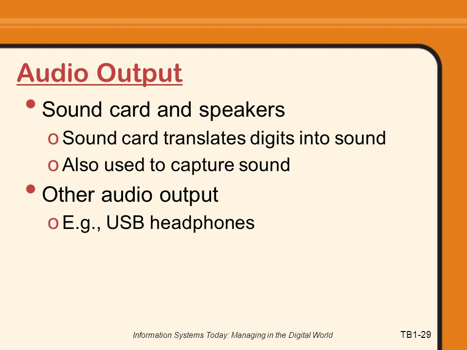 Information Systems Today: Managing in the Digital World TB1-29 Audio Output Sound card and speakers o Sound card translates digits into sound o Also used to capture sound Other audio output o E.g., USB headphones