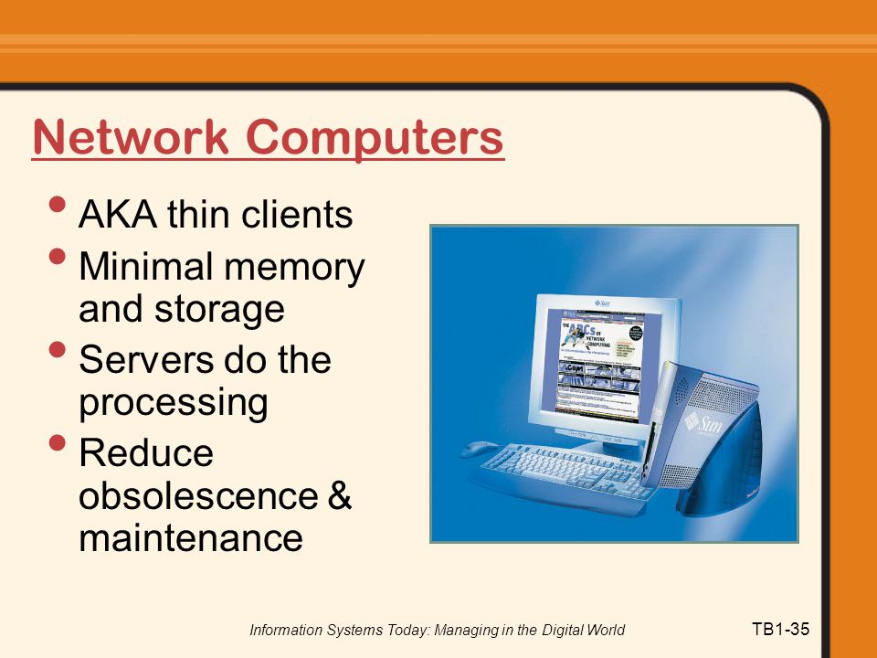 Information Systems Today: Managing in the Digital World TB1-35 Network Computers AKA thin clients Minimal memory and storage Servers do the processing Reduce obsolescence & maintenance