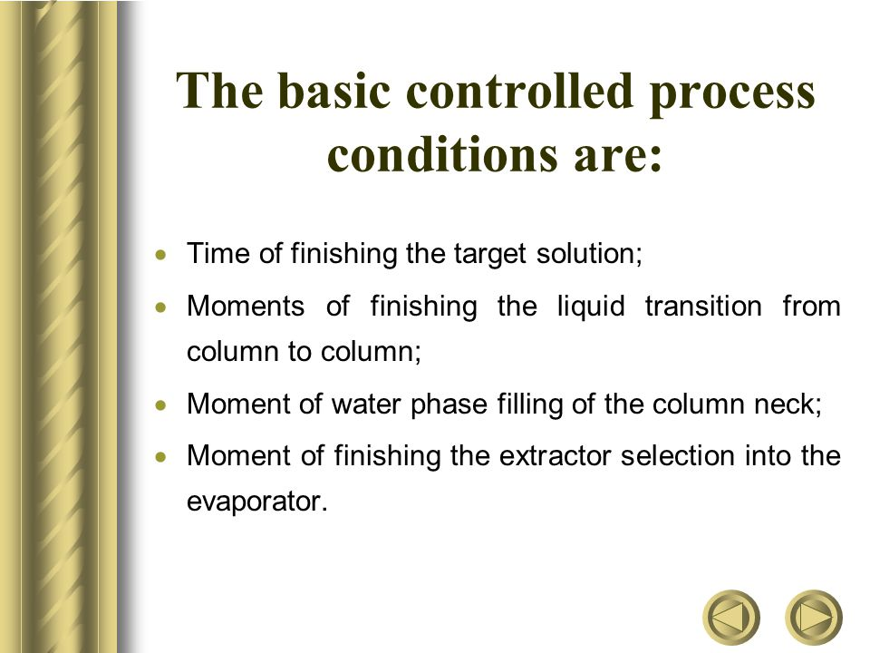The basic controlled process conditions are:  Time of finishing the target solution;  Moments of finishing the liquid transition from column to column;  Moment of water phase filling of the column neck;  Moment of finishing the extractor selection into the evaporator.