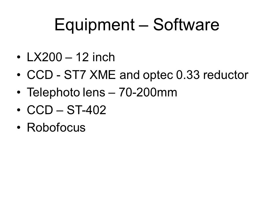 Equipment – Software LX200 – 12 inch CCD - ST7 XME and optec 0.33 reductor Telephoto lens – 70-200mm CCD – ST-402 Robofocus