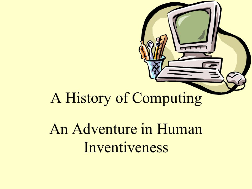 A History of Computing An Adventure in Human Inventiveness