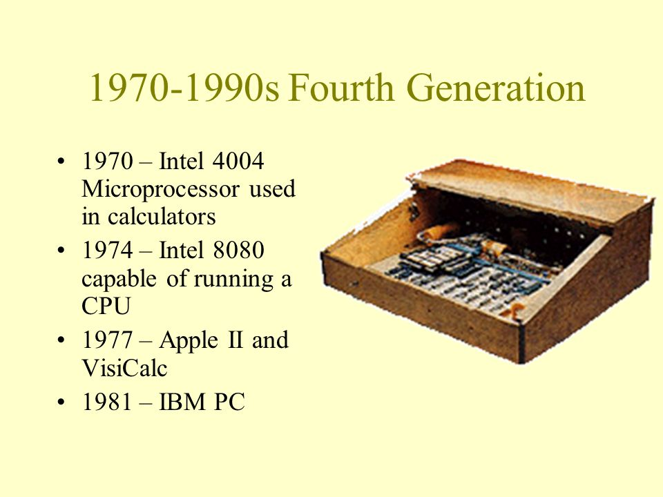 1970-1990s Fourth Generation 1970 – Intel 4004 Microprocessor used in calculators 1974 – Intel 8080 capable of running a CPU 1977 – Apple II and VisiCalc 1981 – IBM PC