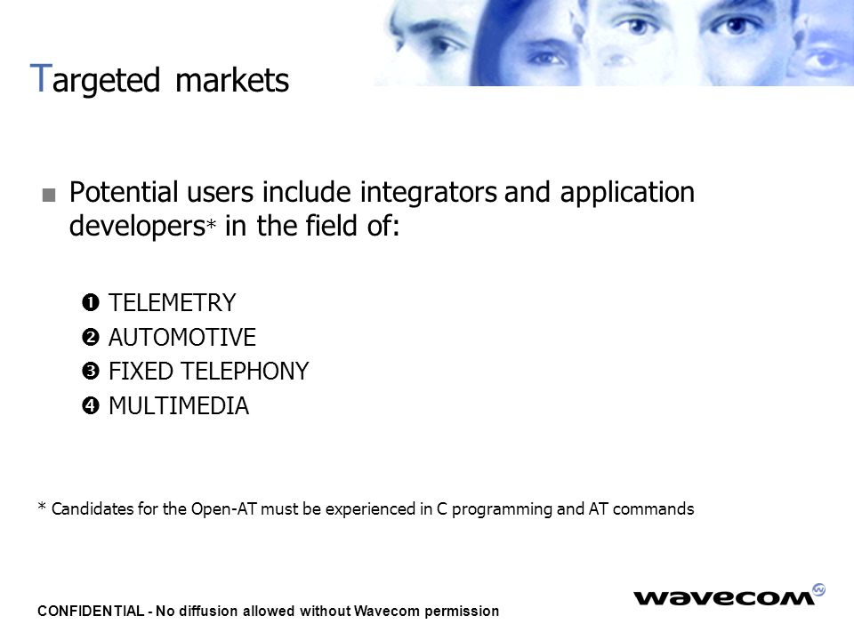 CONFIDENTIAL - No diffusion allowed without Wavecom permission T argeted markets  Potential users include integrators and application developers * in the field of:  TELEMETRY  AUTOMOTIVE  FIXED TELEPHONY  MULTIMEDIA * Candidates for the Open-AT must be experienced in C programming and AT commands