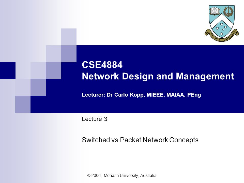 © 2006, Monash University, Australia CSE4884 Network Design and Management Lecturer: Dr Carlo Kopp, MIEEE, MAIAA, PEng Lecture 3 Switched vs Packet Network Concepts