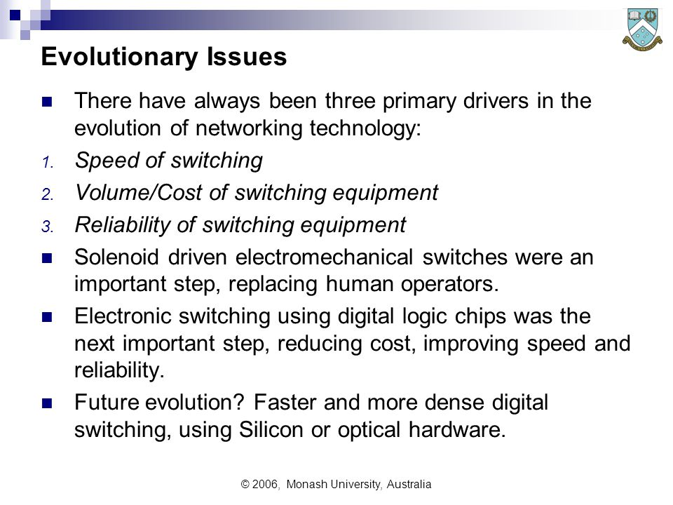 © 2006, Monash University, Australia Evolutionary Issues There have always been three primary drivers in the evolution of networking technology: 1.