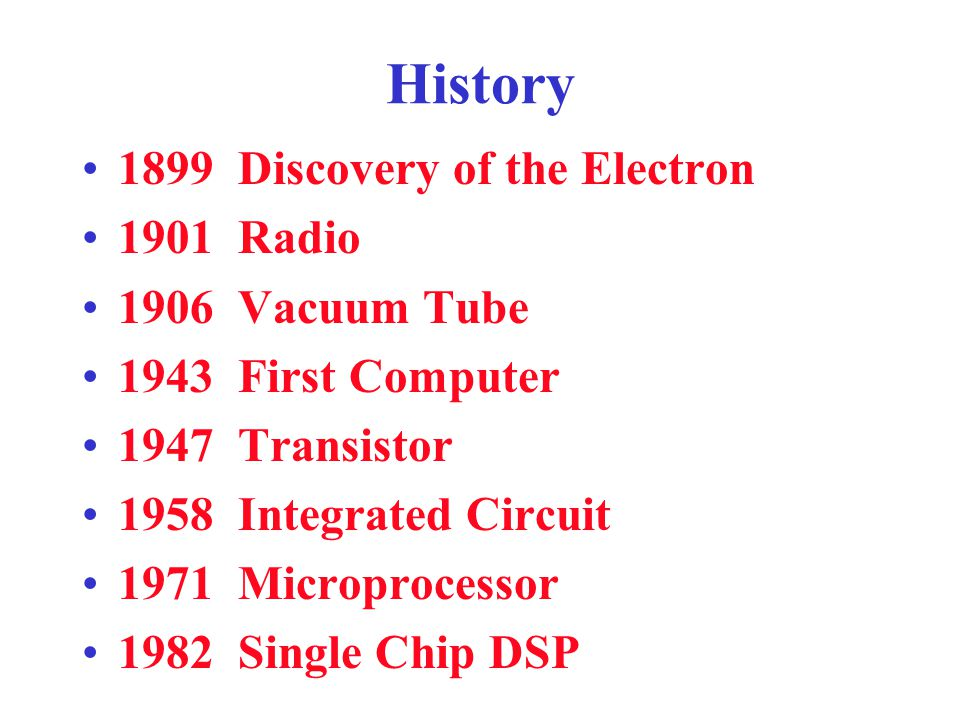 History 1899 Discovery of the Electron 1901 Radio 1906 Vacuum Tube 1943 First Computer 1947 Transistor 1958 Integrated Circuit 1971 Microprocessor 1982 Single Chip DSP