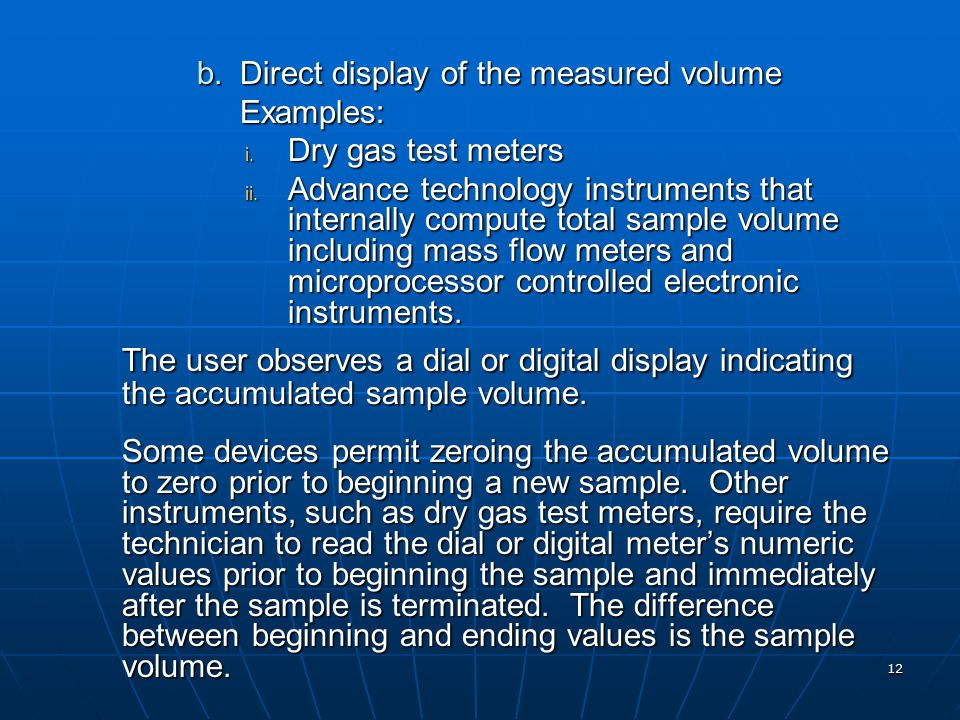 12 b.Direct display of the measured volume Examples: i. Dry gas test meters ii. Advance technology instruments that internally compute total sample vo