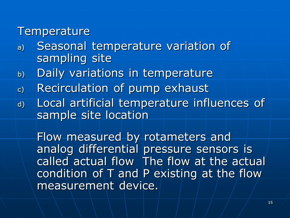 15 Temperature a) Seasonal temperature variation of sampling site b) Daily variations in temperature c) Recirculation of pump exhaust d) Local artificial temperature influences of sample site location Flow measured by rotameters and analog differential pressure sensors is called actual flow The flow at the actual condition of T and P existing at the flow measurement device.