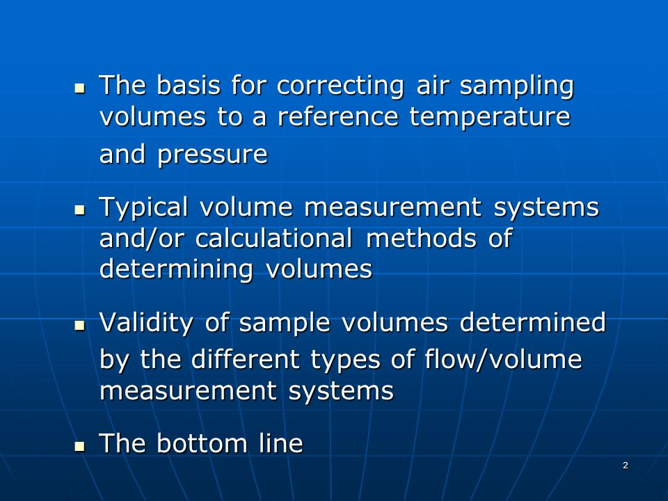 2 The basis for correcting air sampling volumes to a reference temperature The basis for correcting air sampling volumes to a reference temperature and pressure Typical volume measurement systems and/or calculational methods of determining volumes Typical volume measurement systems and/or calculational methods of determining volumes Validity of sample volumes determined Validity of sample volumes determined by the different types of flow/volume measurement systems The bottom line The bottom line