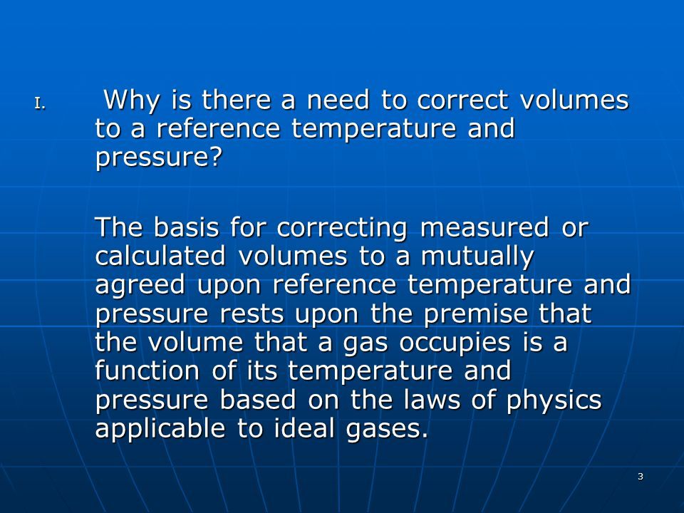 3 I. Why is there a need to correct volumes to a reference temperature and pressure? The basis for correcting measured or calculated volumes to a mutu