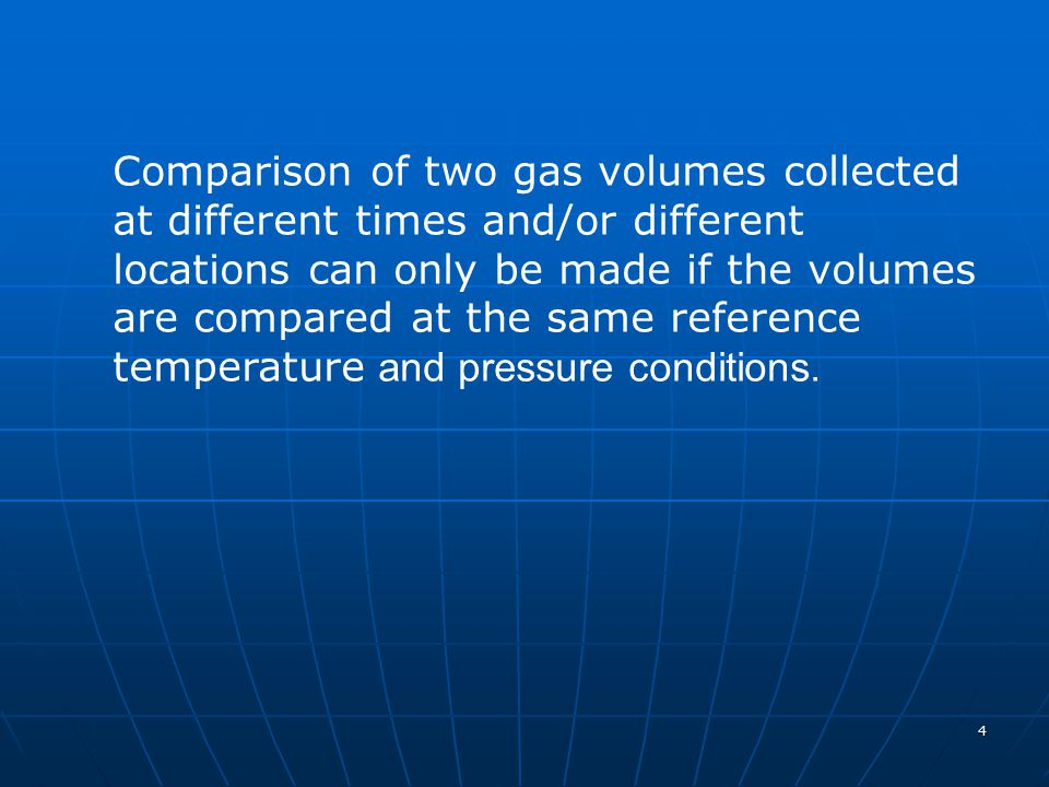 4 Comparison of two gas volumes collected at different times and/or different locations can only be made if the volumes are compared at the same refer