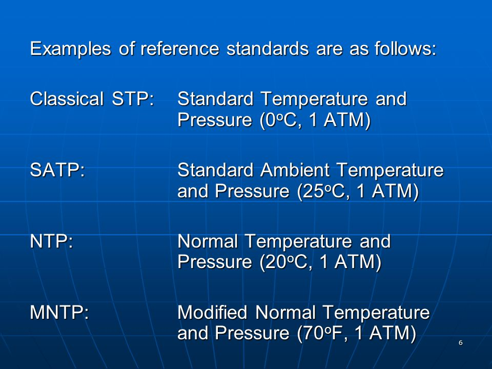 6 Examples of reference standards are as follows: Classical STP:Standard Temperature and Pressure (0 o C, 1 ATM) SATP:Standard Ambient Temperature and Pressure (25 o C, 1 ATM) NTP:Normal Temperature and Pressure (20 o C, 1 ATM) MNTP:Modified Normal Temperature and Pressure (70 o F, 1 ATM)