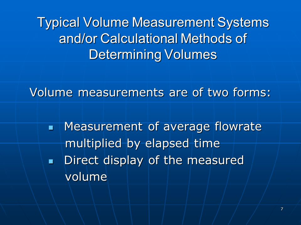 7 Typical Volume Measurement Systems and/or Calculational Methods of Determining Volumes Volume measurements are of two forms: Measurement of average flowrate Measurement of average flowrate multiplied by elapsed time multiplied by elapsed time Direct display of the measured Direct display of the measured volume volume