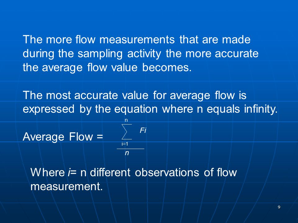 9 The more flow measurements that are made during the sampling activity the more accurate the average flow value becomes. The most accurate value for