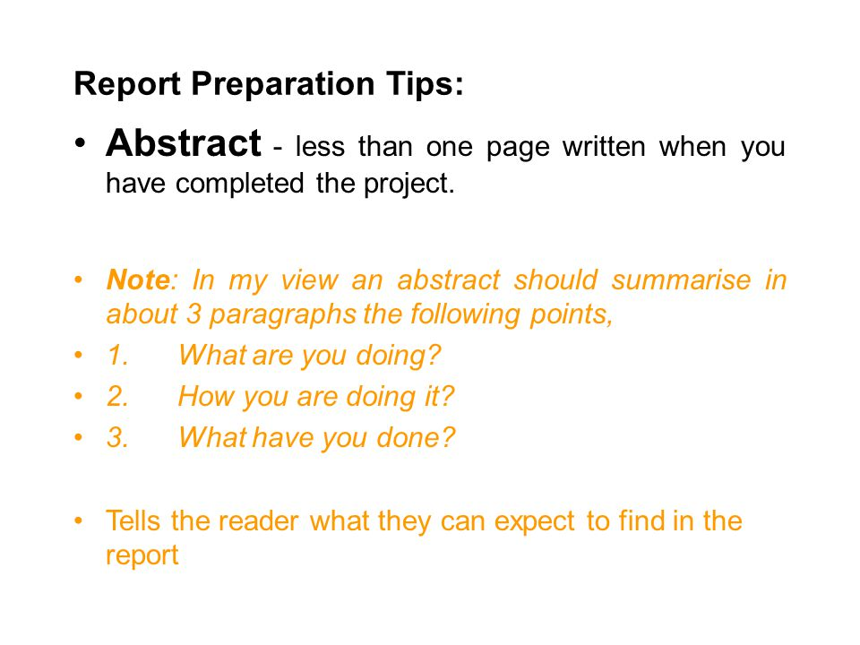 Report Preparation Tips: Abstract - less than one page written when you have completed the project. Note: In my view an abstract should summarise in a