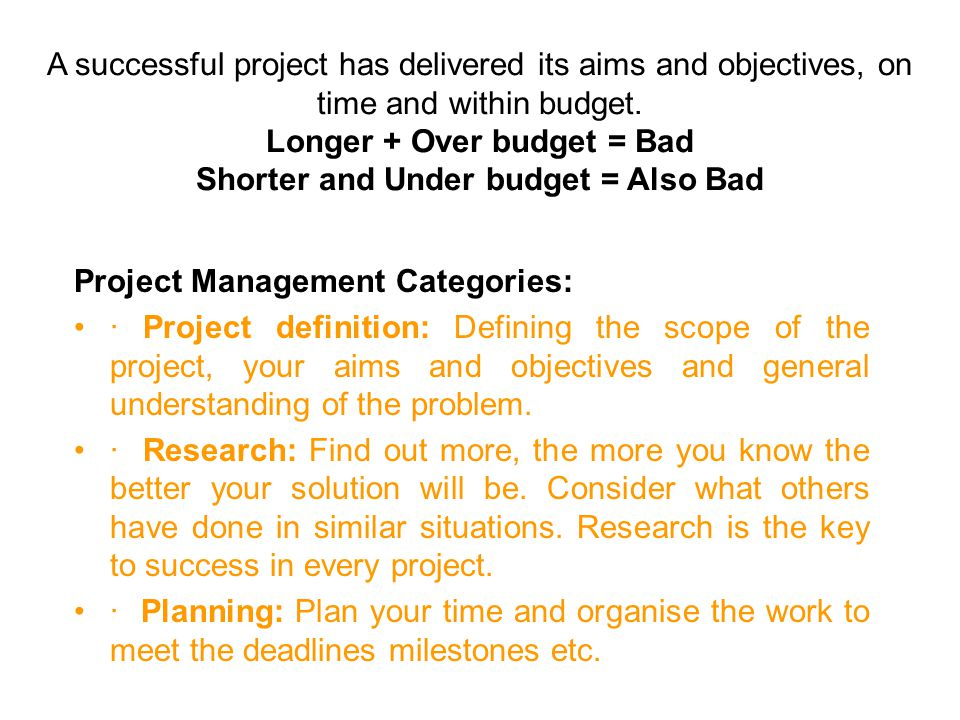 A successful project has delivered its aims and objectives, on time and within budget. Longer + Over budget = Bad Shorter and Under budget = Also Bad