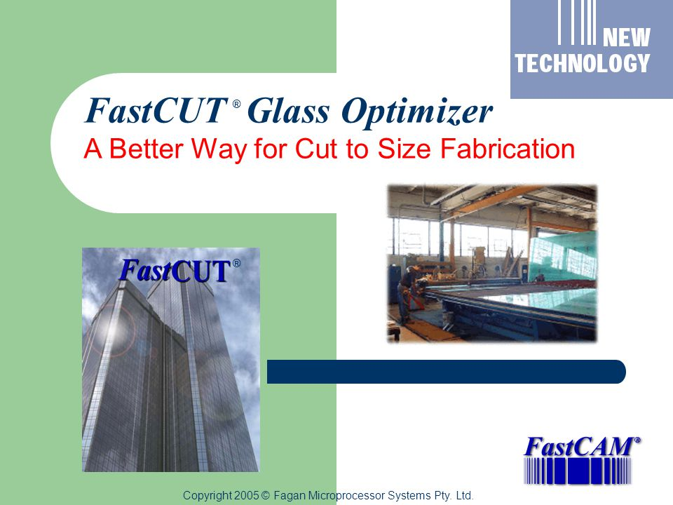 Copyright 2005 © Fagan Microprocessor Systems Pty. Ltd. FastCUT Glass Optimizer A Better Way for Cut to Size Fabrication ® ®